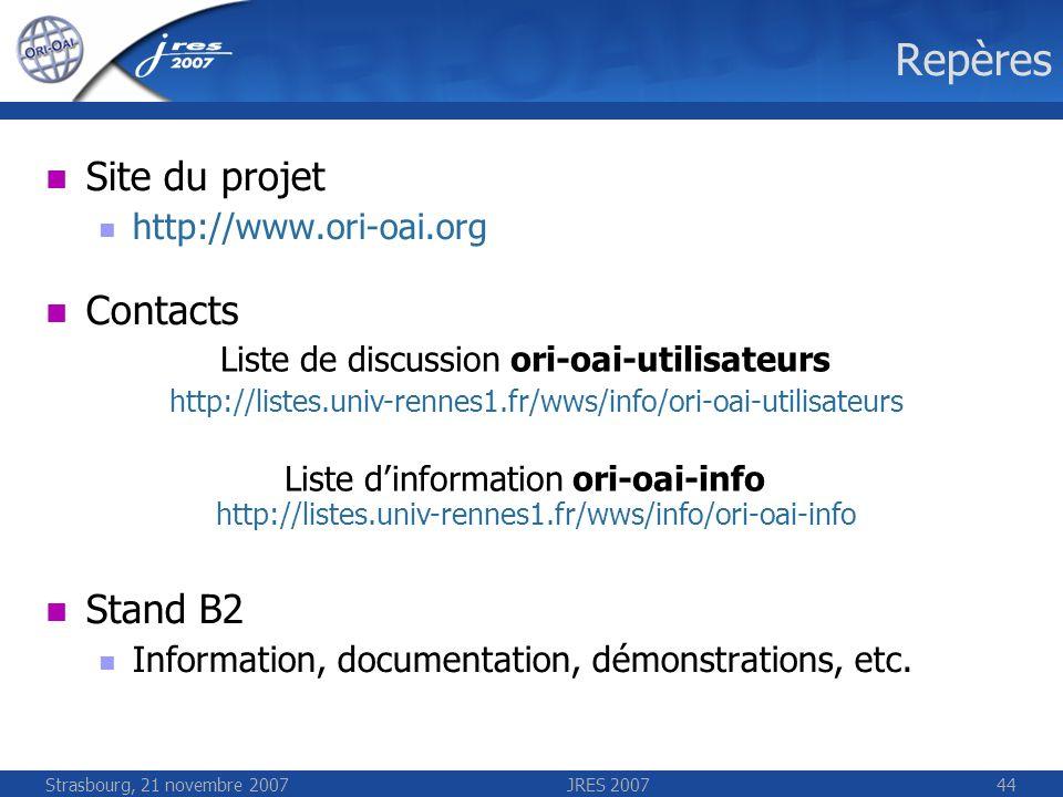 Strasbourg, 21 novembre 2007JRES 200744 Repères Site du projet http://www.ori-oai.org Contacts Stand B2 Information, documentation, démonstrations, et