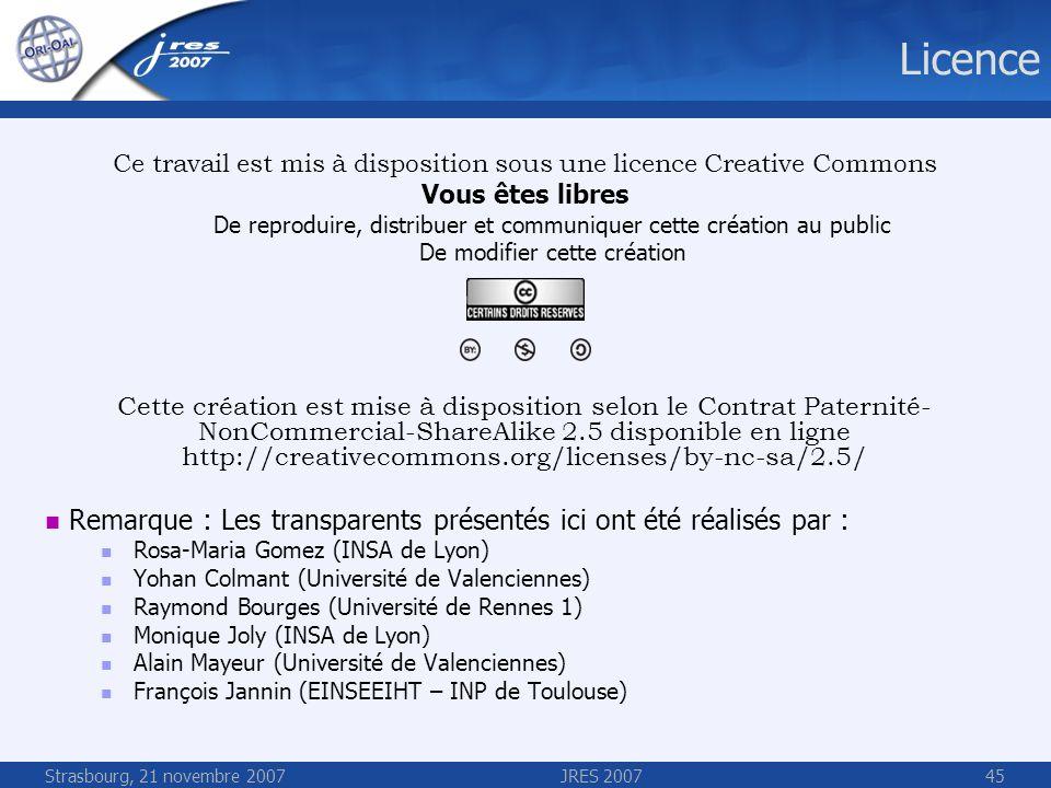 Strasbourg, 21 novembre 2007JRES 200745 Licence Ce travail est mis à disposition sous une licence Creative Commons Vous êtes libres De reproduire, dis
