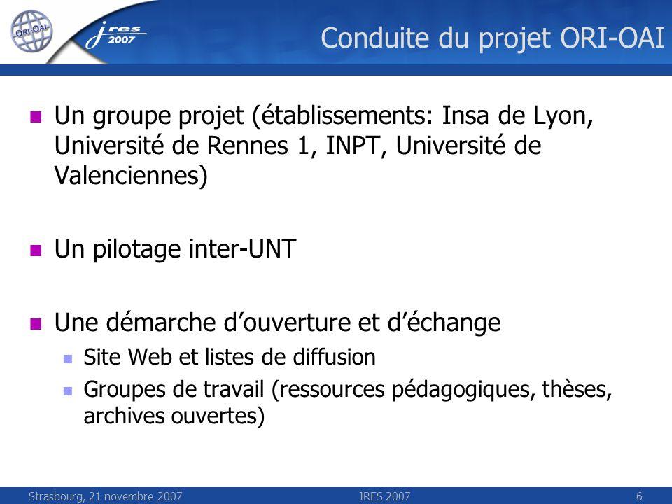 Strasbourg, 21 novembre 2007JRES 20076 Conduite du projet ORI-OAI Un groupe projet (établissements: Insa de Lyon, Université de Rennes 1, INPT, Univer