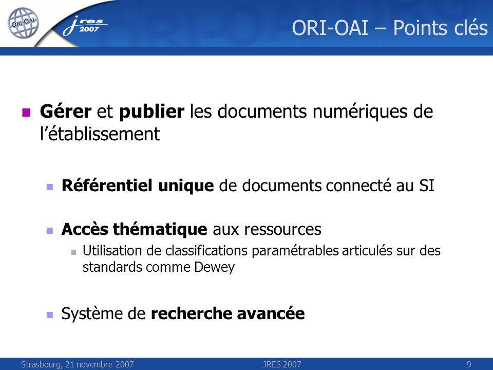 Strasbourg, 21 novembre 2007JRES 20079 ORI-OAI – Points clés Gérer et publier les documents numériques de létablissement Référentiel unique de documen