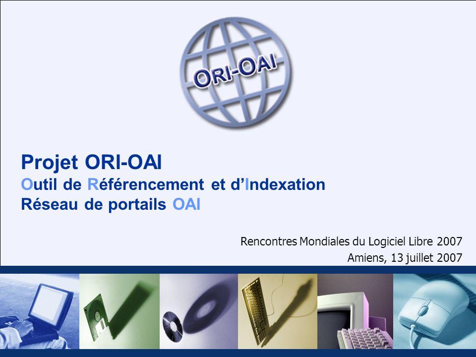 Projet ORI-OAI Outil de Référencement et dIndexation Réseau de portails OAI Rencontres Mondiales du Logiciel Libre 2007 Amiens, 13 juillet 2007
