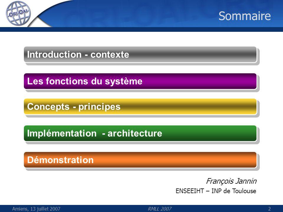 Amiens, 13 juillet 2007RMLL 200733 Généralités ORI-OAI est composé de 7 modules Composants interopérables avec des outils existants Utilisation de standards comme OAI, XML-RPC, SOAP, WEBDAV Différentes versions des composants Portlet à intégrer dans un moteur type ENT(JSR 168) Standalone: application indépendante Plusieurs distributions prévues Les modules peuvent être associés les uns aux autres suivant le cas dutilisation (UNT, UNR, établissement, …)