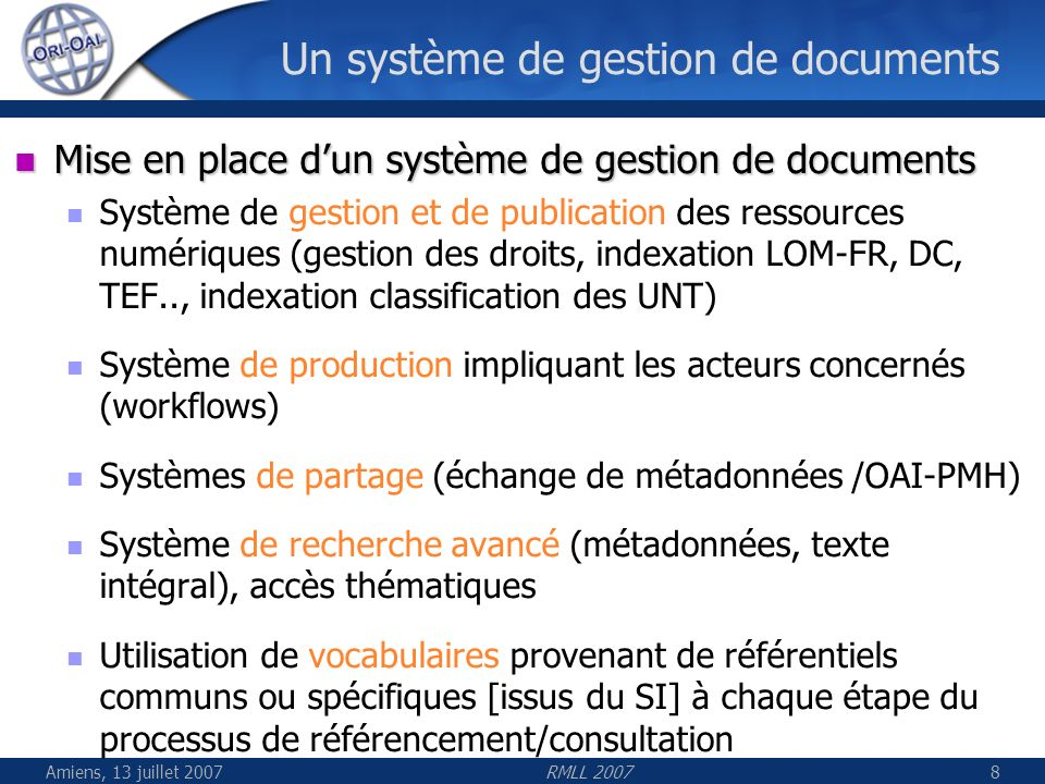 Amiens, 13 juillet 2007RMLL 200719 Gestion des vocabulaires Centralisation et automatisation des vocabulaires Répartition en réseau des vocabulaires avec tolérance à la panne (cache intelligent) Utilisés en amont (workflow) et en aval (recherche, OAI) Chaque vocabulaire est partageable par x établissements, UNT/UNR Vocabulaires de référence fermés et statiques avec peu de fluctuations (taxonomies, liste de mots-clés fermés) Vocabulaires dynamiques générés automatiquement depuis une annuaire LDAP ou Active Directory daprès les valeurs déjà indexées (auteurs, mots-clés libres) daprès des référentiels existants (bases de données…)