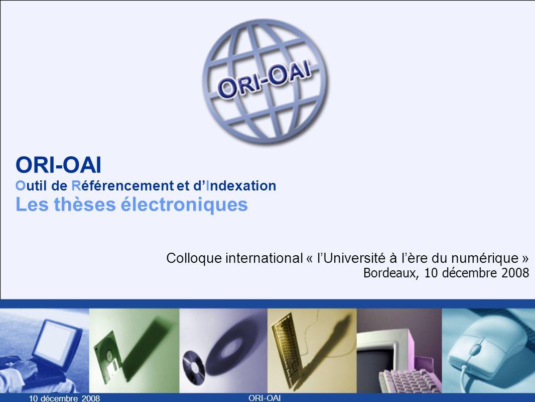 10 décembre 2008 ORI-OAI ORI-OAI Outil de Référencement et dIndexation Les thèses électroniques Colloque international « lUniversité à lère du numérique » Bordeaux, 10 décembre 2008