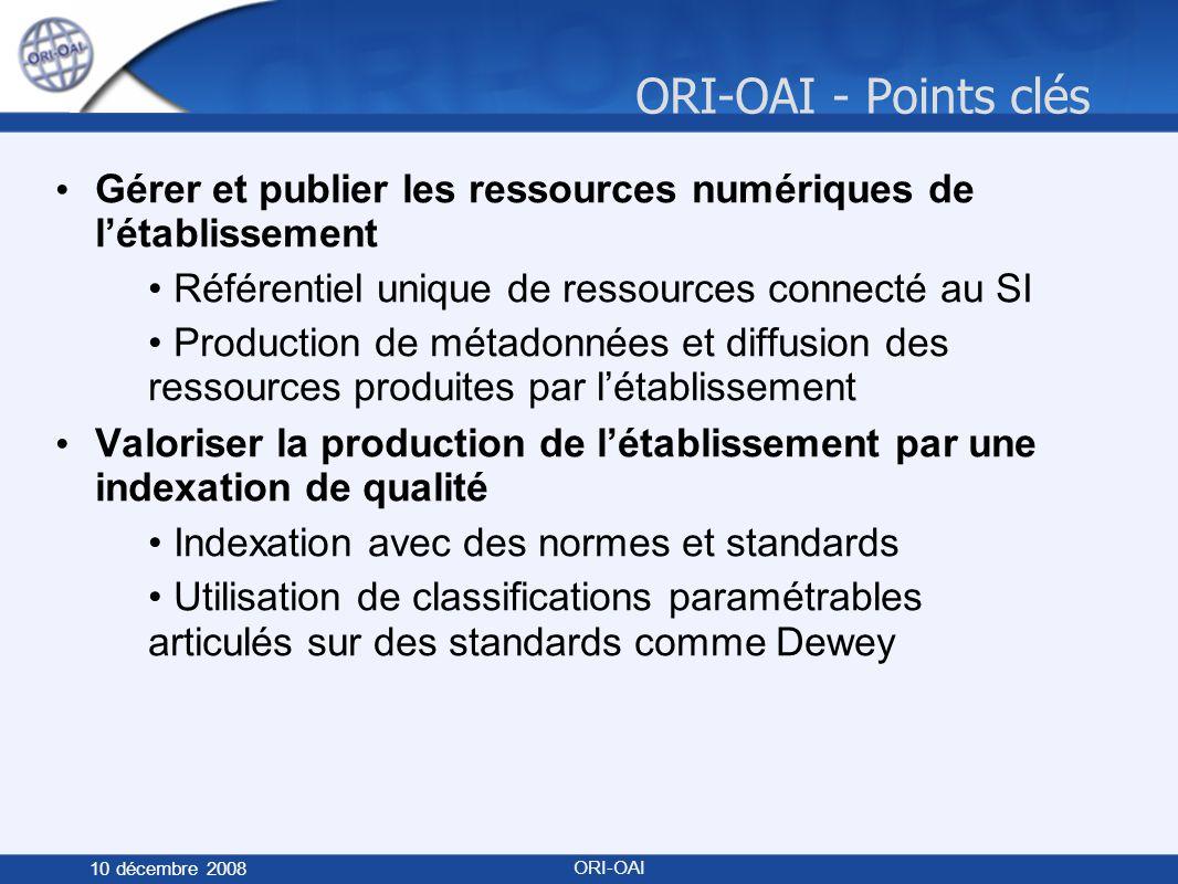 ORI-OAI - Points clés 10 décembre 2008 ORI-OAI Gérer et publier les ressources numériques de létablissement Référentiel unique de ressources connecté au SI Production de métadonnées et diffusion des ressources produites par létablissement Valoriser la production de létablissement par une indexation de qualité Indexation avec des normes et standards Utilisation de classifications paramétrables articulés sur des standards comme Dewey