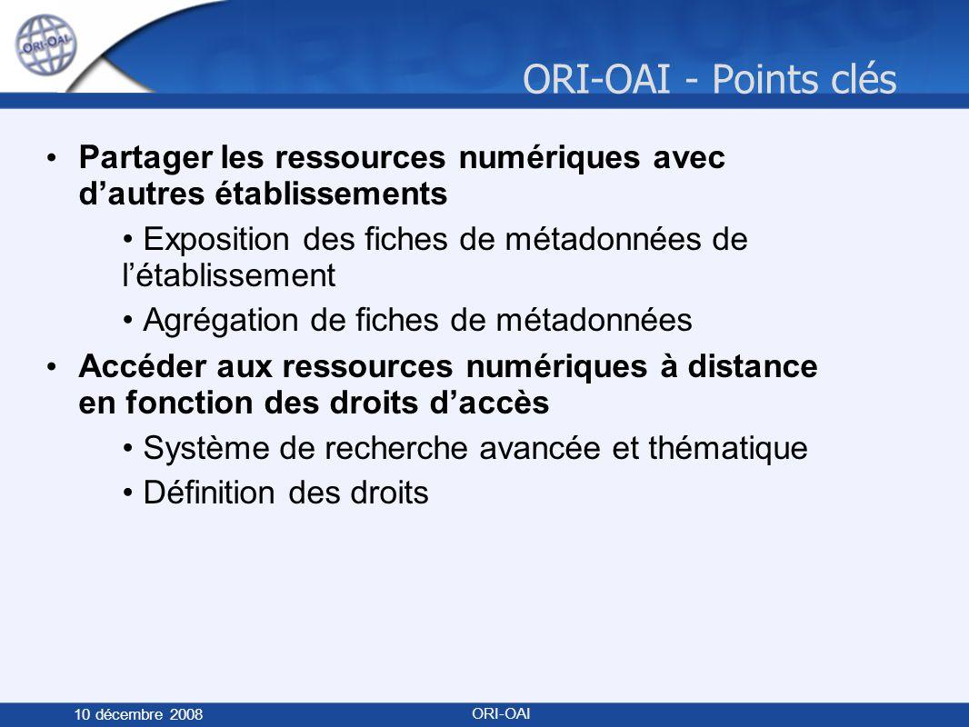 ORI-OAI - Points clés 10 décembre 2008 ORI-OAI Partager les ressources numériques avec dautres établissements Exposition des fiches de métadonnées de létablissement Agrégation de fiches de métadonnées Accéder aux ressources numériques à distance en fonction des droits daccès Système de recherche avancée et thématique Définition des droits