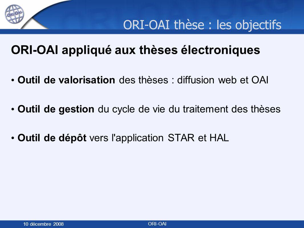 ORI-OAI thèse : les objectifs 10 décembre 2008 ORI-OAI ORI-OAI appliqué aux thèses électroniques Outil de valorisation des thèses : diffusion web et OAI Outil de gestion du cycle de vie du traitement des thèses Outil de dépôt vers l application STAR et HAL
