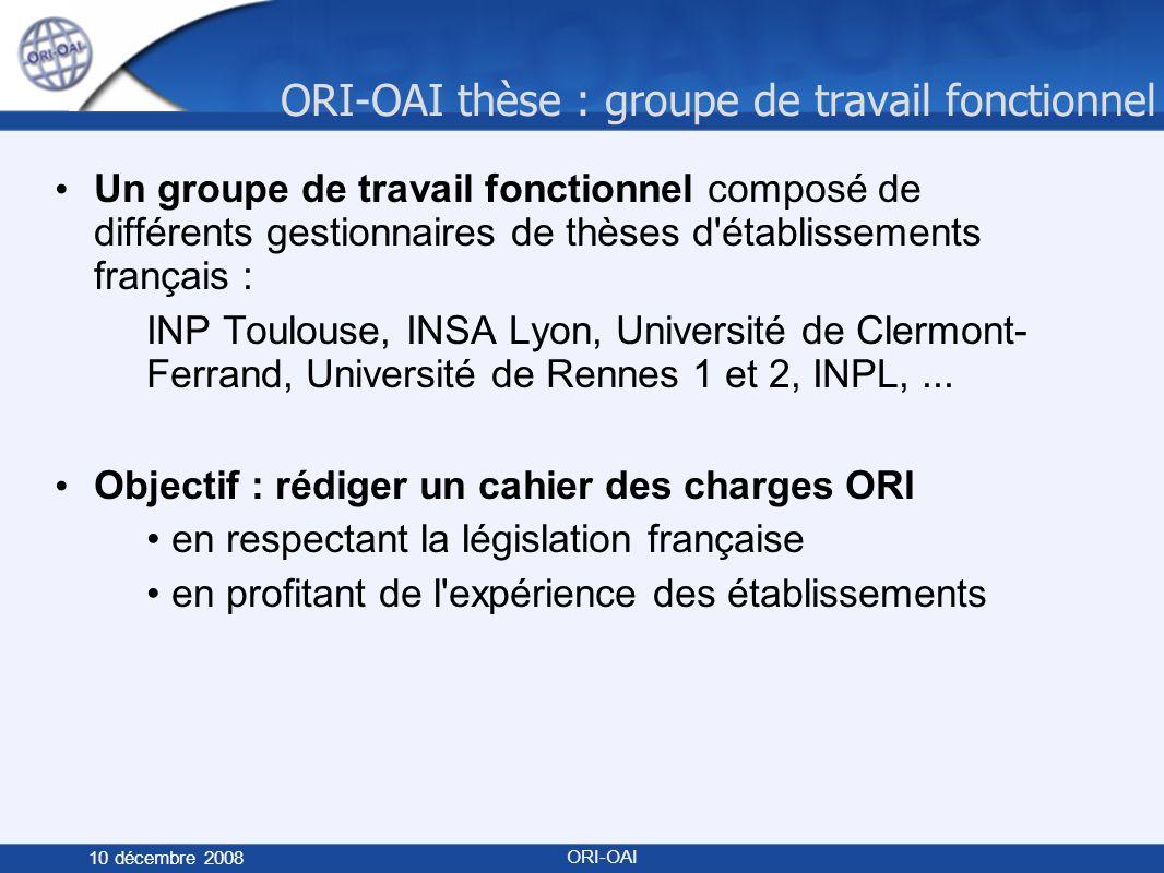 ORI-OAI thèse : groupe de travail fonctionnel 10 décembre 2008 ORI-OAI Un groupe de travail fonctionnel composé de différents gestionnaires de thèses d établissements français : INP Toulouse, INSA Lyon, Université de Clermont- Ferrand, Université de Rennes 1 et 2, INPL,...