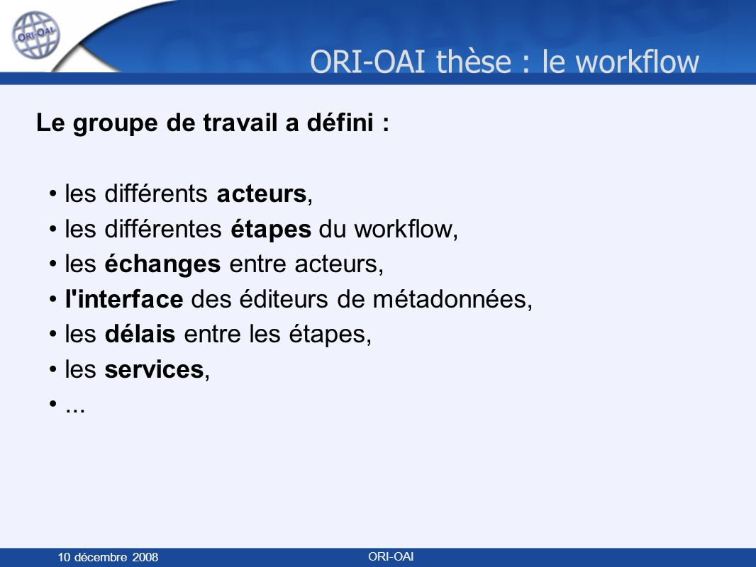 ORI-OAI thèse : le workflow 10 décembre 2008 ORI-OAI Le groupe de travail a défini : les différents acteurs, les différentes étapes du workflow, les échanges entre acteurs, l interface des éditeurs de métadonnées, les délais entre les étapes, les services,...