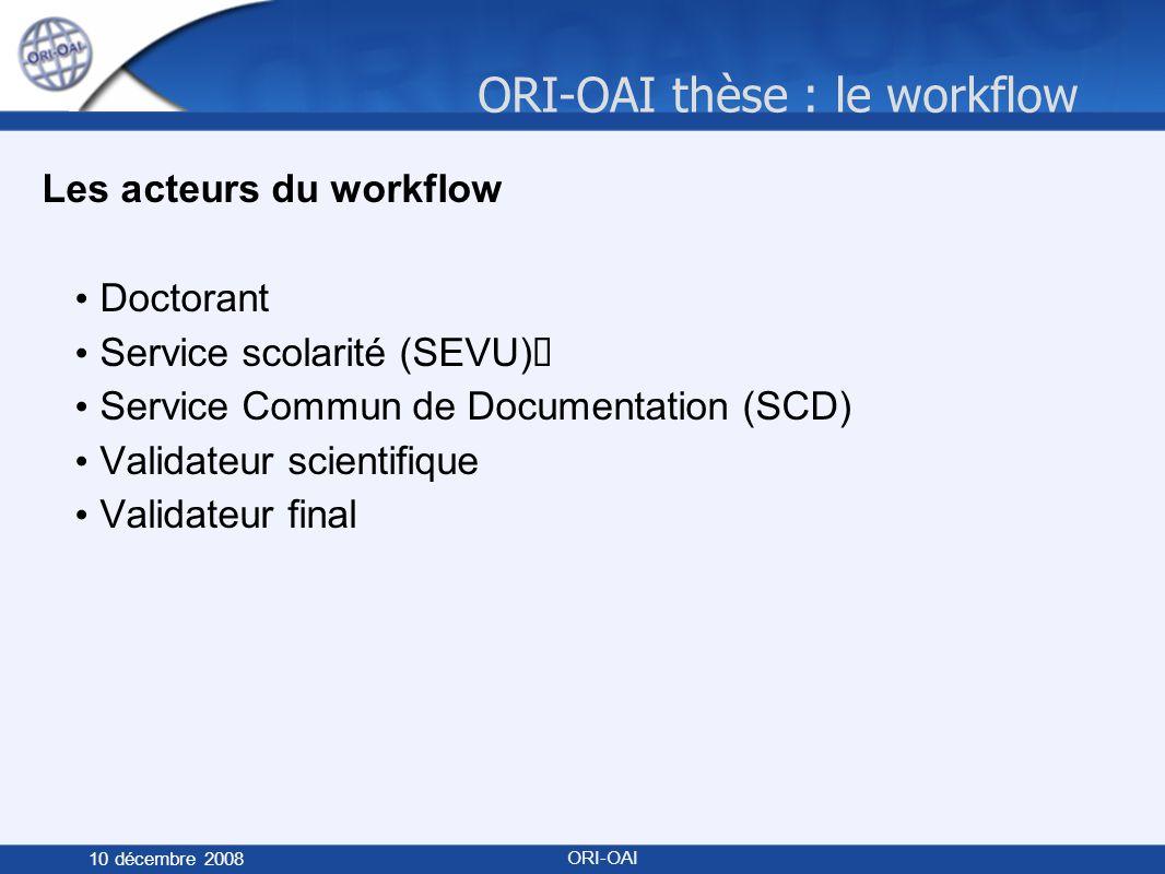 ORI-OAI thèse : le workflow 10 décembre 2008 ORI-OAI Les acteurs du workflow Doctorant Service scolarité (SEVU) Service Commun de Documentation (SCD) Validateur scientifique Validateur final