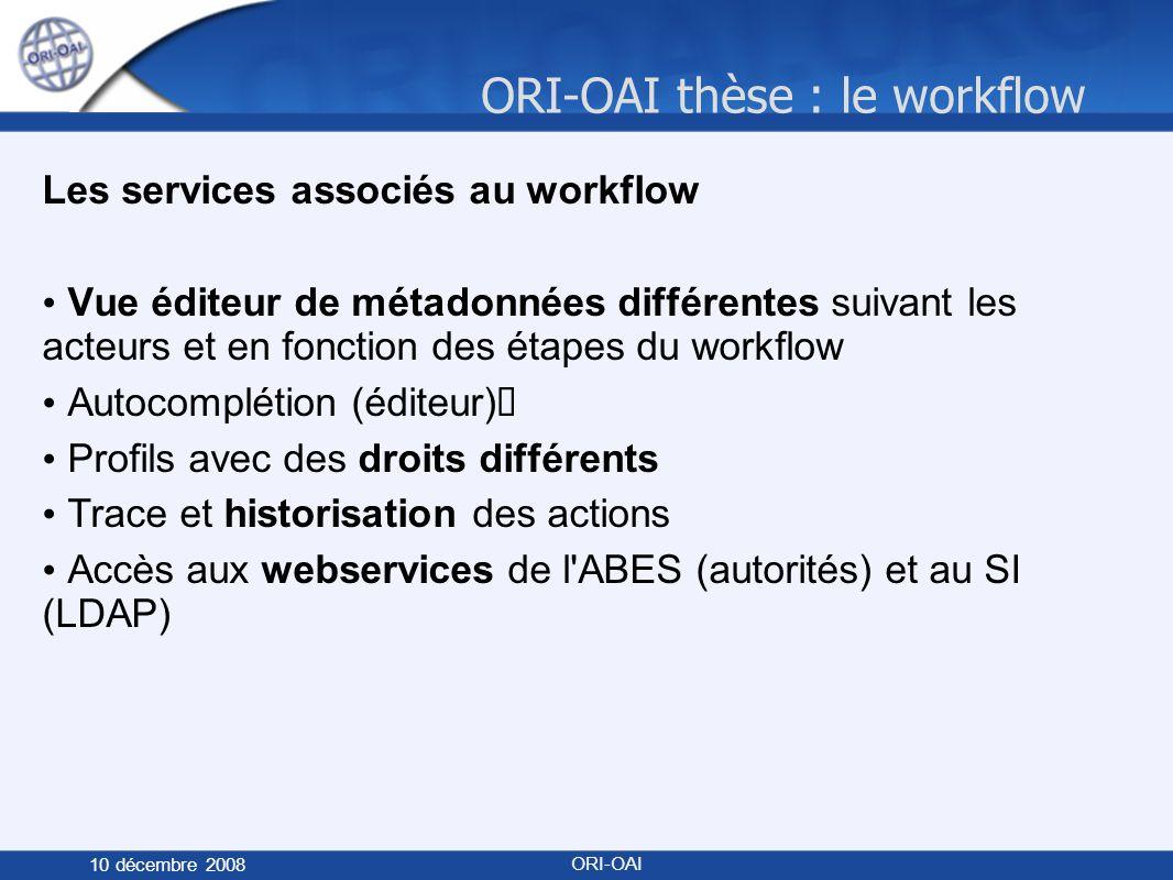 ORI-OAI thèse : le workflow 10 décembre 2008 ORI-OAI Les services associés au workflow Vue éditeur de métadonnées différentes suivant les acteurs et en fonction des étapes du workflow Autocomplétion (éditeur) Profils avec des droits différents Trace et historisation des actions Accès aux webservices de l ABES (autorités) et au SI (LDAP)