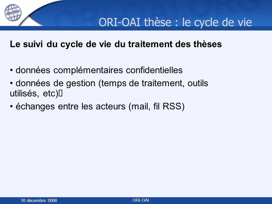 ORI-OAI thèse : le cycle de vie 10 décembre 2008 ORI-OAI Le suivi du cycle de vie du traitement des thèses données complémentaires confidentielles données de gestion (temps de traitement, outils utilisés, etc) échanges entre les acteurs (mail, fil RSS)