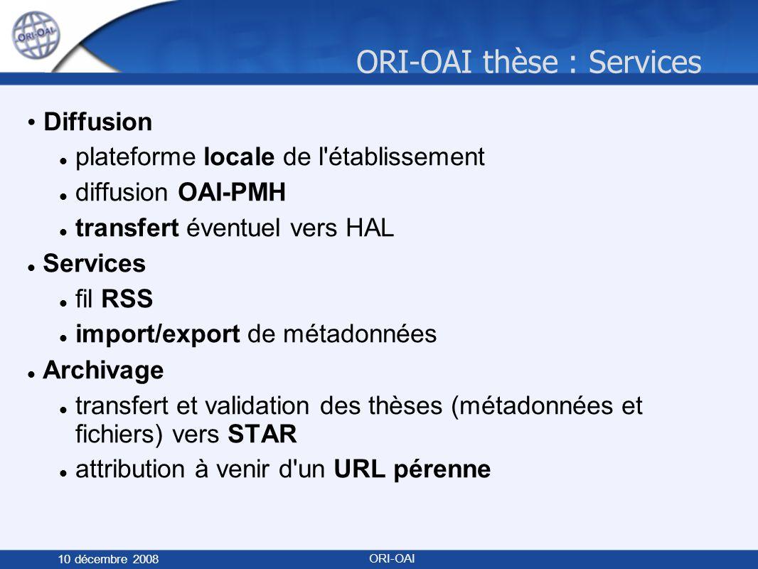 ORI-OAI thèse : Services 10 décembre 2008 ORI-OAI Diffusion plateforme locale de l établissement diffusion OAI-PMH transfert éventuel vers HAL Services fil RSS import/export de métadonnées Archivage transfert et validation des thèses (métadonnées et fichiers) vers STAR attribution à venir d un URL pérenne