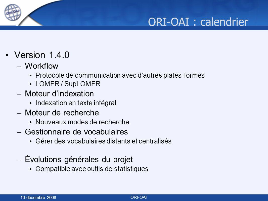 ORI-OAI : calendrier 10 décembre 2008 ORI-OAI Version 1.4.0 – Workflow Protocole de communication avec dautres plates-formes LOMFR / SupLOMFR – Moteur dindexation Indexation en texte intégral – Moteur de recherche Nouveaux modes de recherche – Gestionnaire de vocabulaires Gérer des vocabulaires distants et centralisés – Évolutions générales du projet Compatible avec outils de statistiques
