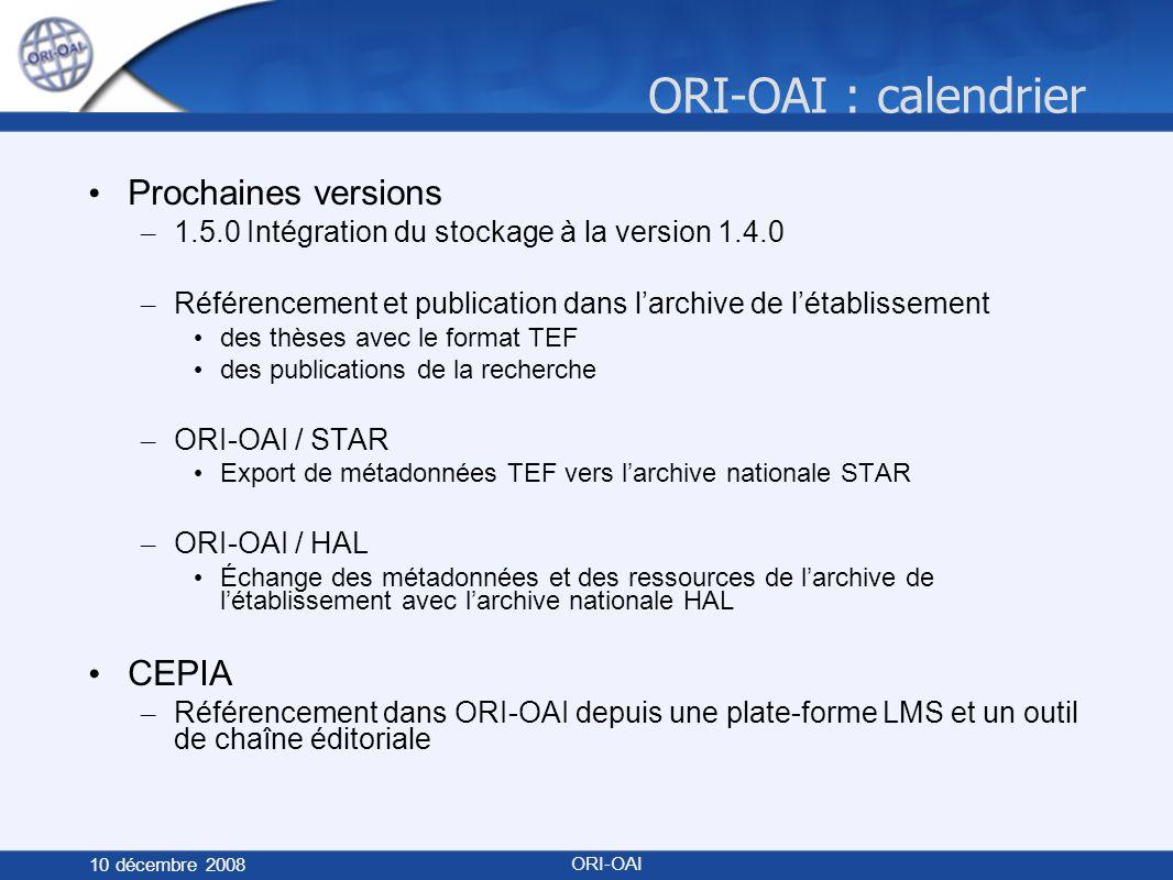 ORI-OAI : calendrier 10 décembre 2008 ORI-OAI Prochaines versions – 1.5.0 Intégration du stockage à la version 1.4.0 – Référencement et publication dans larchive de létablissement des thèses avec le format TEF des publications de la recherche – ORI-OAI / STAR Export de métadonnées TEF vers larchive nationale STAR – ORI-OAI / HAL Échange des métadonnées et des ressources de larchive de létablissement avec larchive nationale HAL CEPIA – Référencement dans ORI-OAI depuis une plate-forme LMS et un outil de chaîne éditoriale