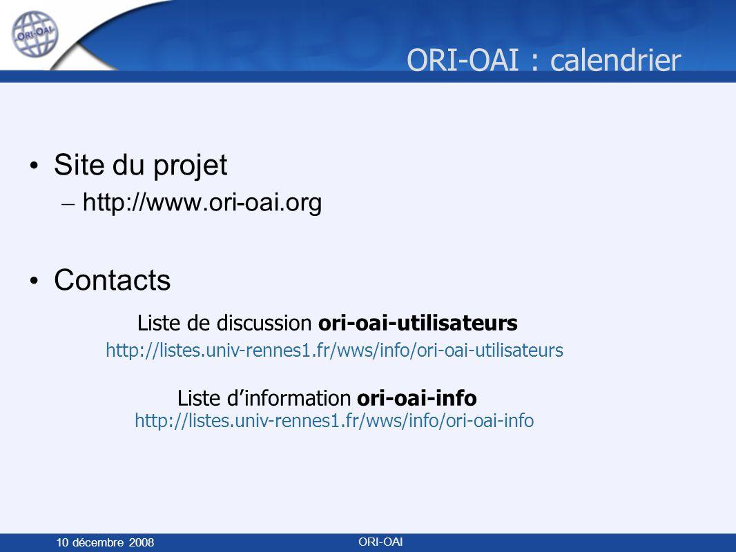 ORI-OAI : calendrier 10 décembre 2008 ORI-OAI Site du projet – http://www.ori-oai.org Contacts Liste de discussion ori-oai-utilisateurs http://listes.univ-rennes1.fr/wws/info/ori-oai-utilisateurs Liste dinformation ori-oai-info http://listes.univ-rennes1.fr/wws/info/ori-oai-info