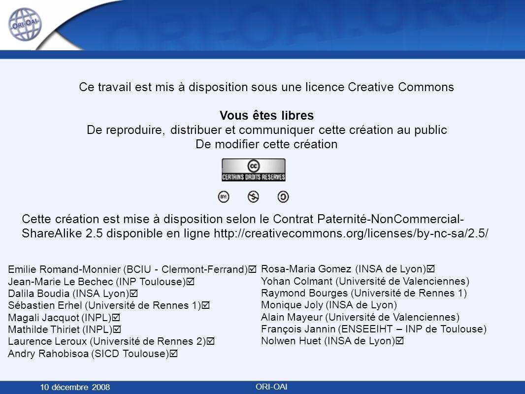 Ce travail est mis à disposition sous une licence Creative Commons Vous êtes libres De reproduire, distribuer et communiquer cette création au public De modifier cette création Cette création est mise à disposition selon le Contrat Paternité-NonCommercial- ShareAlike 2.5 disponible en ligne http://creativecommons.org/licenses/by-nc-sa/2.5/ 10 décembre 2008 ORI-OAI Rosa-Maria Gomez (INSA de Lyon) Yohan Colmant (Université de Valenciennes) Raymond Bourges (Université de Rennes 1) Monique Joly (INSA de Lyon) Alain Mayeur (Université de Valenciennes) François Jannin (ENSEEIHT – INP de Toulouse) Nolwen Huet (INSA de Lyon) Emilie Romand-Monnier (BCIU - Clermont-Ferrand) Jean-Marie Le Bechec (INP Toulouse) Dalila Boudia (INSA Lyon) Sébastien Erhel (Université de Rennes 1) Magali Jacquot (INPL) Mathilde Thiriet (INPL) Laurence Leroux (Université de Rennes 2) Andry Rahobisoa (SICD Toulouse)