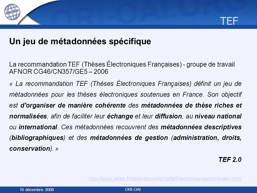 TEF 10 décembre 2008 ORI-OAI Un jeu de métadonnées spécifique La recommandation TEF (Thèses Électroniques Françaises) - groupe de travail AFNOR CG46/CN357/GE5 – 2006 « La recommandation TEF (Thèses Électroniques Françaises) définit un jeu de métadonnées pour les thèses électroniques soutenues en France.