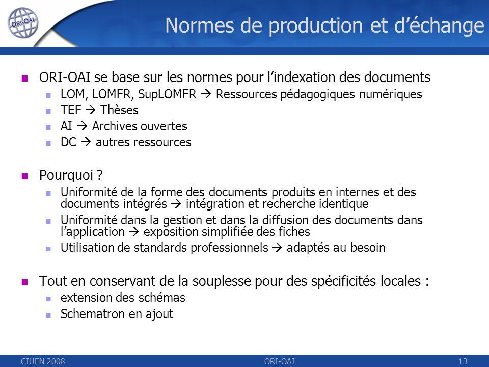 CIUEN 2008ORI-OAI13 Normes de production et déchange ORI-OAI se base sur les normes pour lindexation des documents LOM, LOMFR, SupLOMFR Ressources pédagogiques numériques TEF Thèses AI Archives ouvertes DC autres ressources Pourquoi .