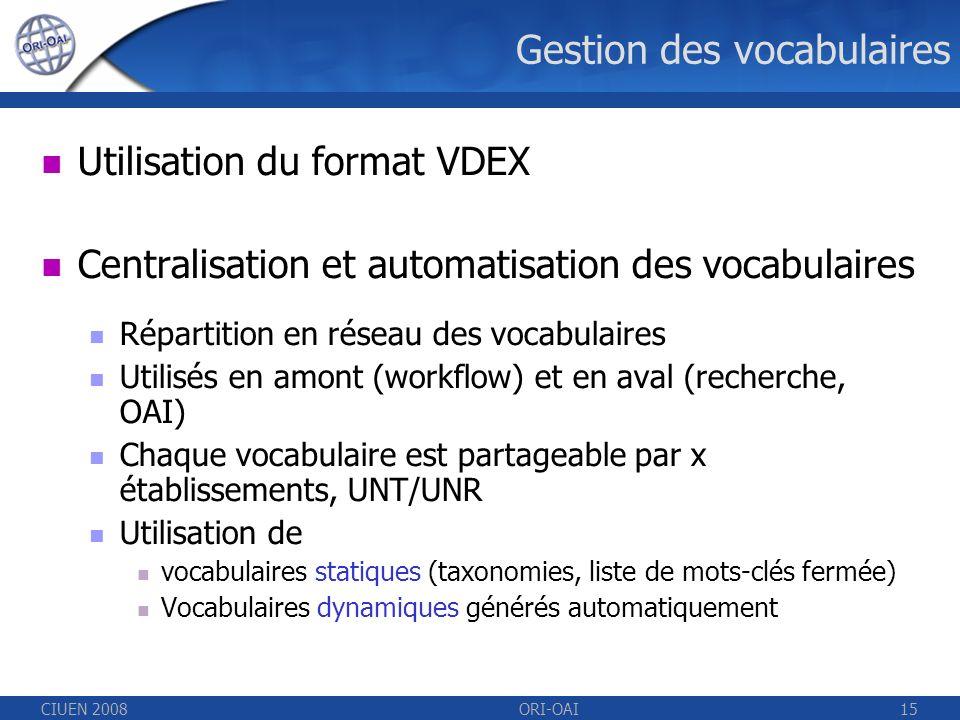 CIUEN 2008ORI-OAI15 Gestion des vocabulaires Utilisation du format VDEX Centralisation et automatisation des vocabulaires Répartition en réseau des vocabulaires Utilisés en amont (workflow) et en aval (recherche, OAI) Chaque vocabulaire est partageable par x établissements, UNT/UNR Utilisation de vocabulaires statiques (taxonomies, liste de mots-clés fermée) Vocabulaires dynamiques générés automatiquement