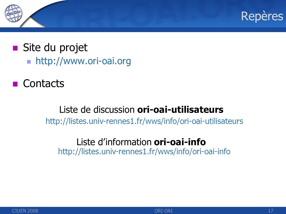 CIUEN 2008ORI-OAI17 Repères Site du projet http://www.ori-oai.org Contacts Liste de discussion ori-oai-utilisateurs http://listes.univ-rennes1.fr/wws/info/ori-oai-utilisateurs Liste dinformation ori-oai-info http://listes.univ-rennes1.fr/wws/info/ori-oai-info