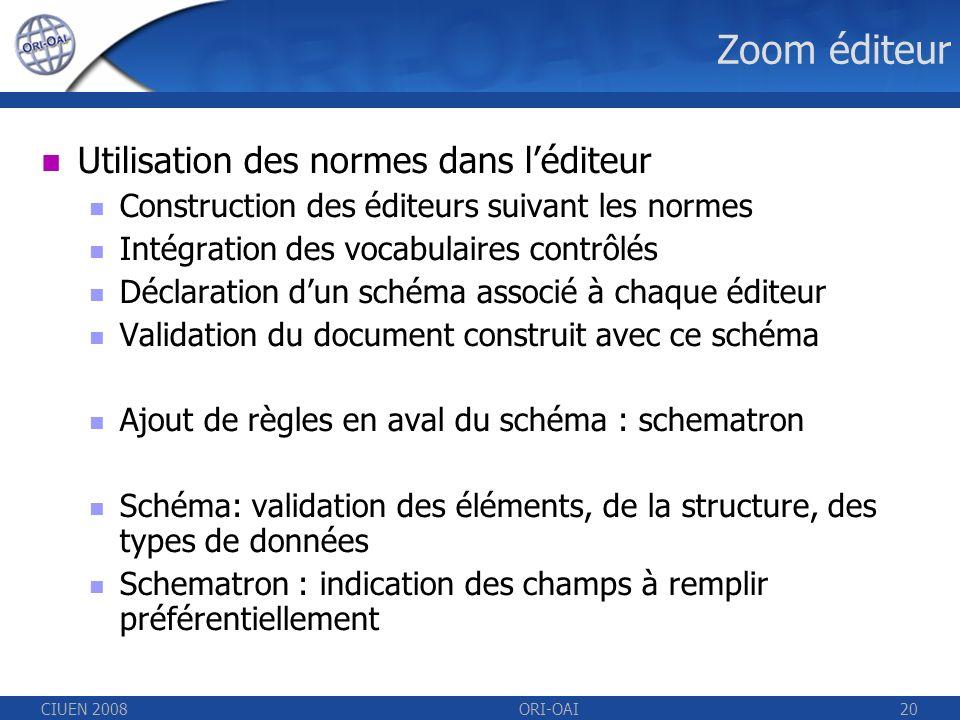 CIUEN 2008ORI-OAI20 Zoom éditeur Utilisation des normes dans léditeur Construction des éditeurs suivant les normes Intégration des vocabulaires contrôlés Déclaration dun schéma associé à chaque éditeur Validation du document construit avec ce schéma Ajout de règles en aval du schéma : schematron Schéma: validation des éléments, de la structure, des types de données Schematron : indication des champs à remplir préférentiellement