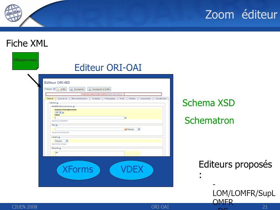 CIUEN 2008ORI-OAI21 Zoom éditeur Schematron Schema XSD XForms Editeur ORI-OAI Fiche XML VDEX Métadonnées Editeurs proposés : - LOM/LOMFR/SupL OMFR - DC