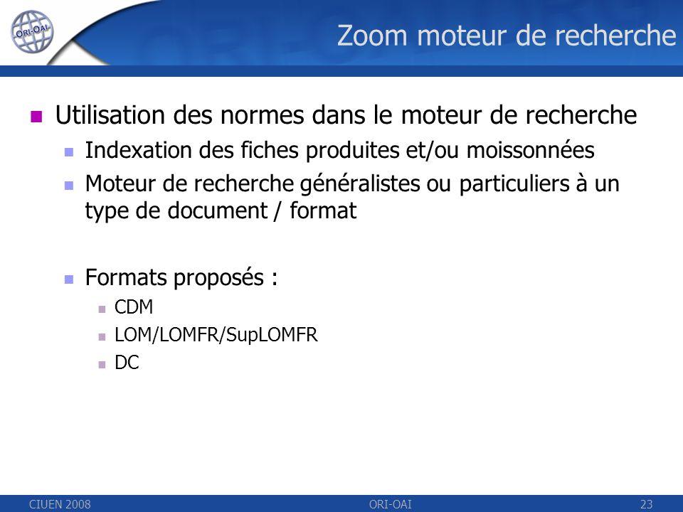 CIUEN 2008ORI-OAI23 Zoom moteur de recherche Utilisation des normes dans le moteur de recherche Indexation des fiches produites et/ou moissonnées Moteur de recherche généralistes ou particuliers à un type de document / format Formats proposés : CDM LOM/LOMFR/SupLOMFR DC