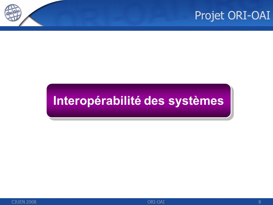 CIUEN 2008ORI-OAI8 Interopérabilité des systèmes Projet ORI-OAI