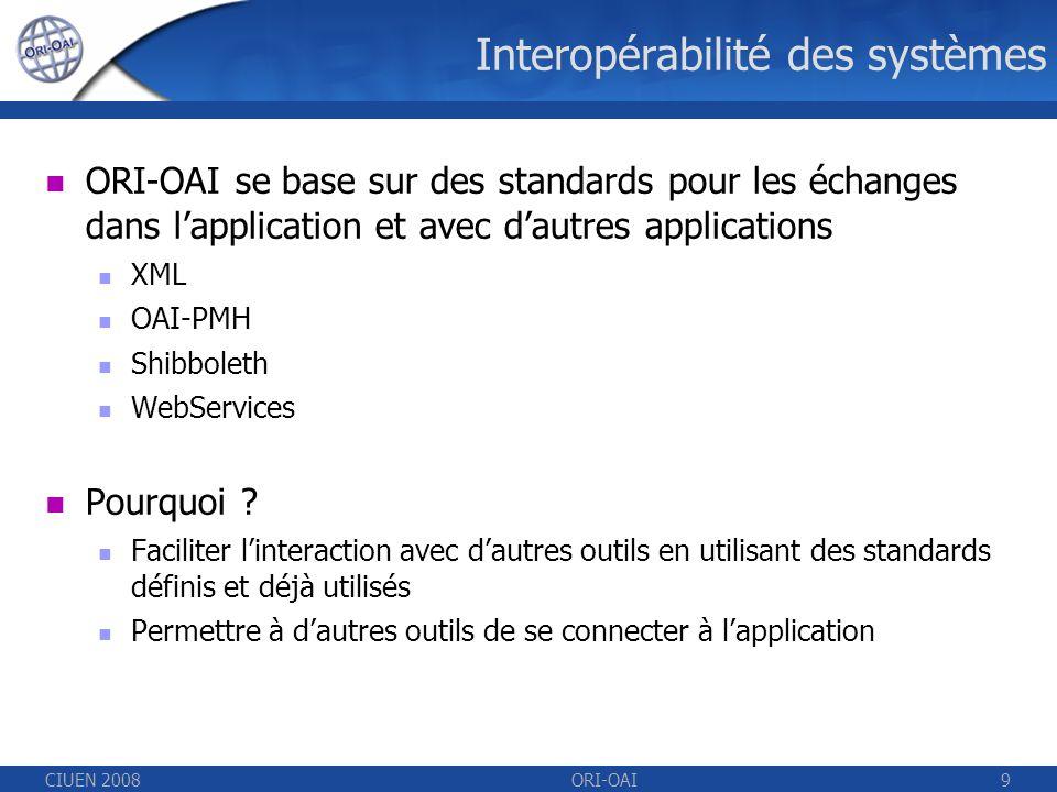 CIUEN 2008ORI-OAI9 Interopérabilité des systèmes ORI-OAI se base sur des standards pour les échanges dans lapplication et avec dautres applications XML OAI-PMH Shibboleth WebServices Pourquoi .