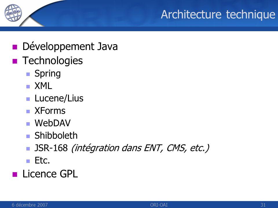 6 décembre 2007ORI-OAI31 Architecture technique Développement Java Technologies Spring XML Lucene/Lius XForms WebDAV Shibboleth JSR-168 (intégration dans ENT, CMS, etc.) Etc.