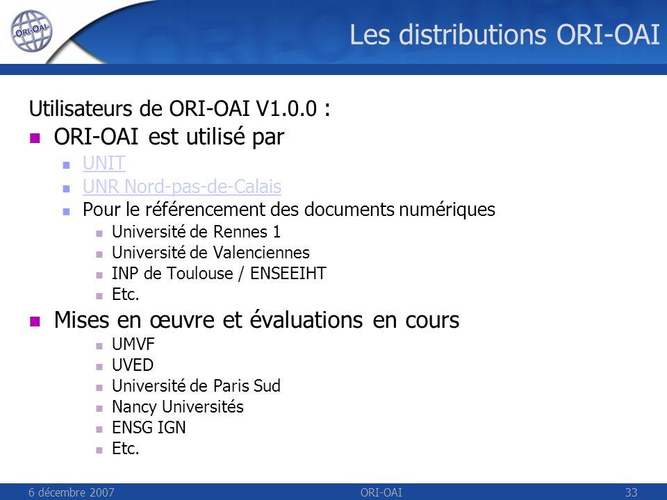 6 décembre 2007ORI-OAI33 Les distributions ORI-OAI Utilisateurs de ORI-OAI V1.0.0 : ORI-OAI est utilisé par UNIT UNR Nord-pas-de-Calais Pour le référencement des documents numériques Université de Rennes 1 Université de Valenciennes INP de Toulouse / ENSEEIHT Etc.