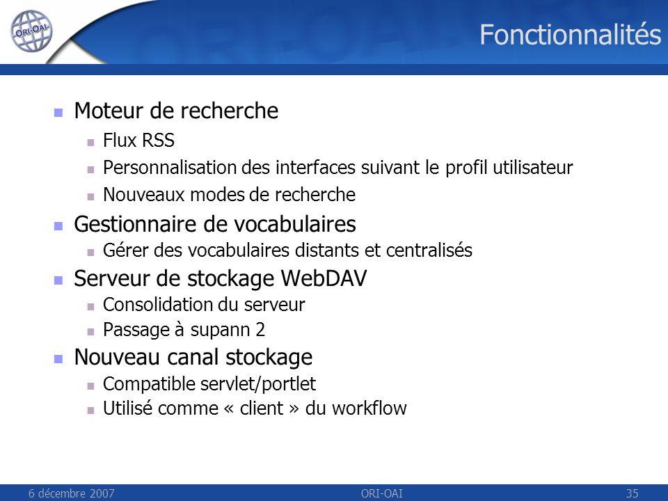 6 décembre 2007ORI-OAI35 Fonctionnalités Moteur de recherche Flux RSS Personnalisation des interfaces suivant le profil utilisateur Nouveaux modes de recherche Gestionnaire de vocabulaires Gérer des vocabulaires distants et centralisés Serveur de stockage WebDAV Consolidation du serveur Passage à supann 2 Nouveau canal stockage Compatible servlet/portlet Utilisé comme « client » du workflow