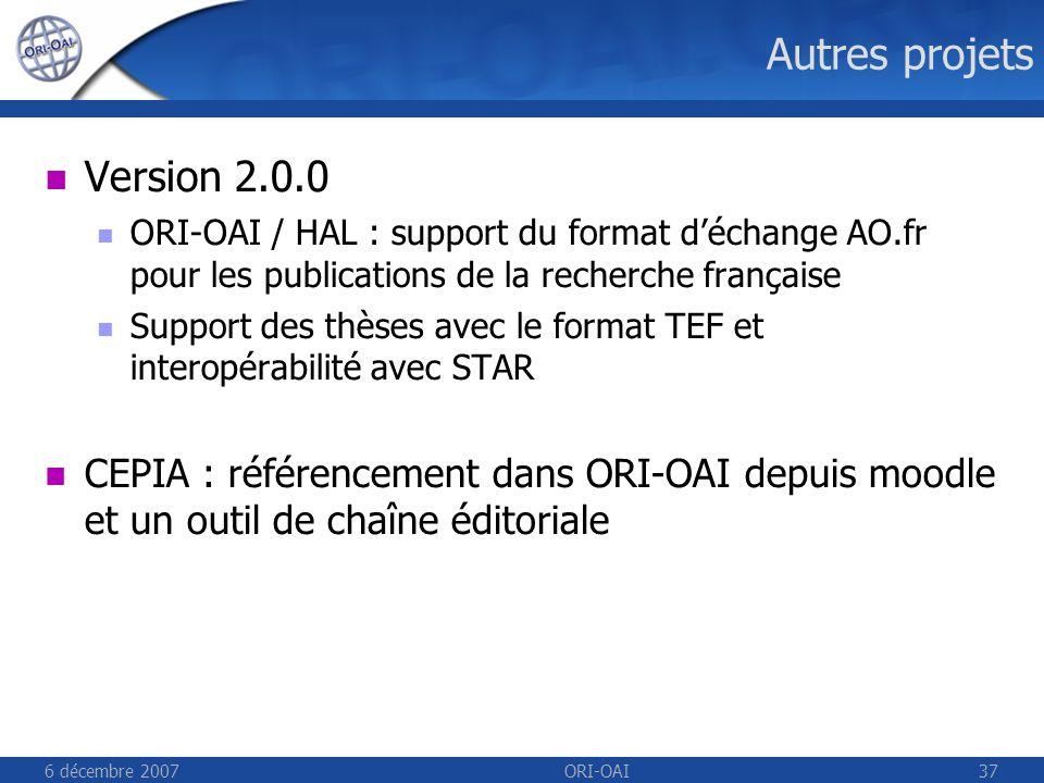 6 décembre 2007ORI-OAI37 Autres projets Version 2.0.0 ORI-OAI / HAL : support du format déchange AO.fr pour les publications de la recherche française Support des thèses avec le format TEF et interopérabilité avec STAR CEPIA : référencement dans ORI-OAI depuis moodle et un outil de chaîne éditoriale