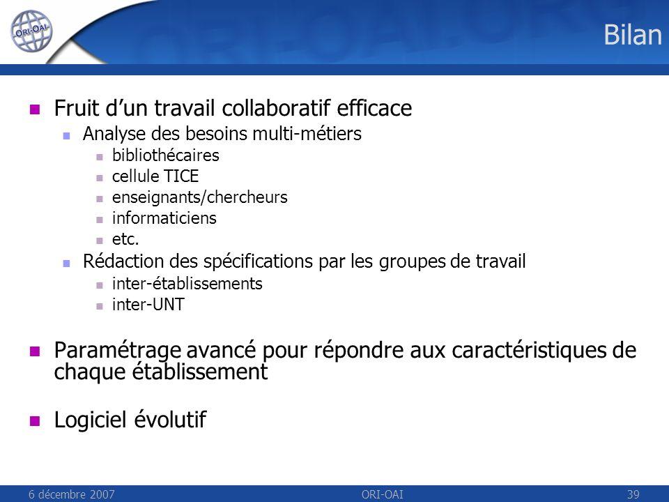 6 décembre 2007ORI-OAI39 Bilan Fruit dun travail collaboratif efficace Analyse des besoins multi-métiers bibliothécaires cellule TICE enseignants/chercheurs informaticiens etc.