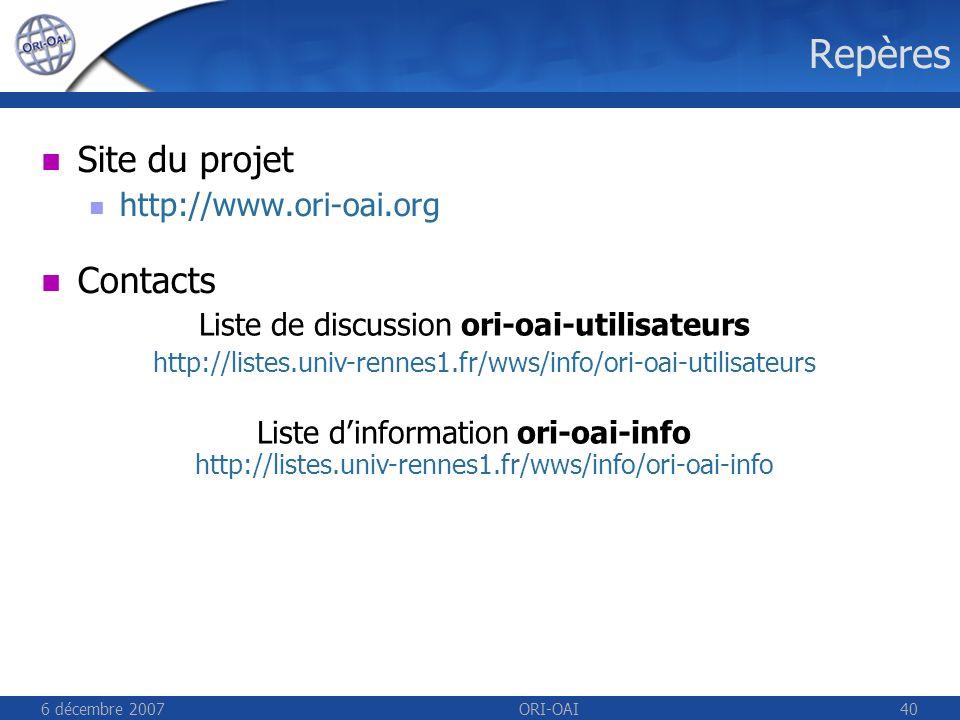 6 décembre 2007ORI-OAI40 Repères Site du projet http://www.ori-oai.org Contacts Liste de discussion ori-oai-utilisateurs http://listes.univ-rennes1.fr/wws/info/ori-oai-utilisateurs Liste dinformation ori-oai-info http://listes.univ-rennes1.fr/wws/info/ori-oai-info