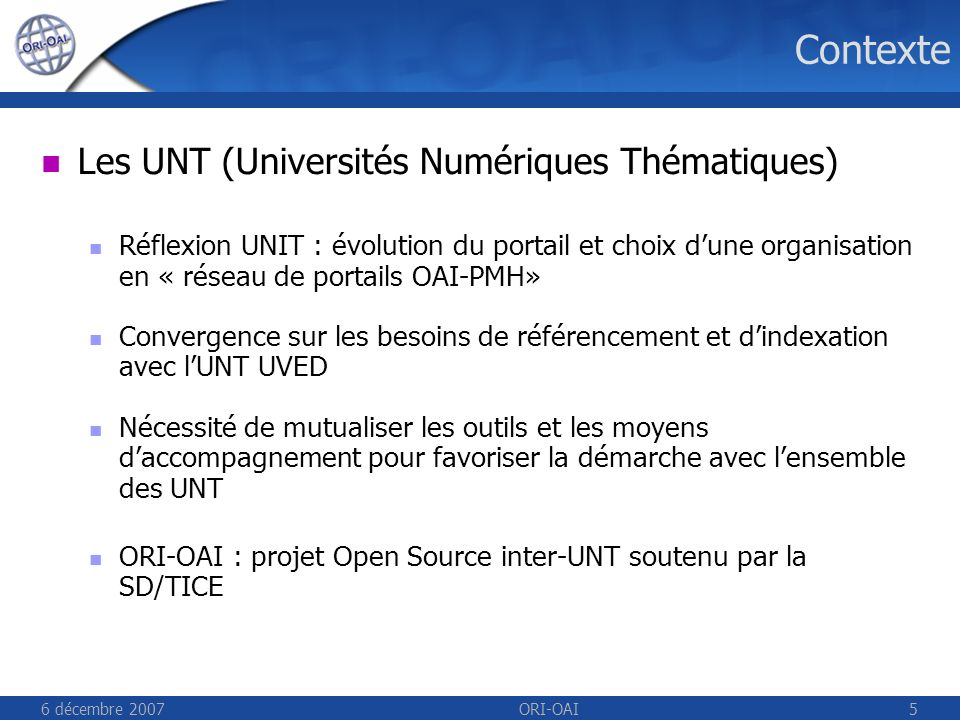 6 décembre 2007ORI-OAI5 Contexte Les UNT (Universités Numériques Thématiques) Réflexion UNIT : évolution du portail et choix dune organisation en « réseau de portails OAI-PMH» Convergence sur les besoins de référencement et dindexation avec lUNT UVED Nécessité de mutualiser les outils et les moyens daccompagnement pour favoriser la démarche avec lensemble des UNT ORI-OAI : projet Open Source inter-UNT soutenu par la SD/TICE
