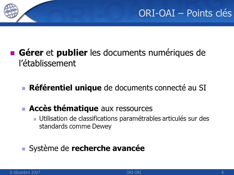 6 décembre 2007ORI-OAI8 ORI-OAI – Points clés Gérer et publier les documents numériques de létablissement Référentiel unique de documents connecté au SI Accès thématique aux ressources Utilisation de classifications paramétrables articulés sur des standards comme Dewey Système de recherche avancée