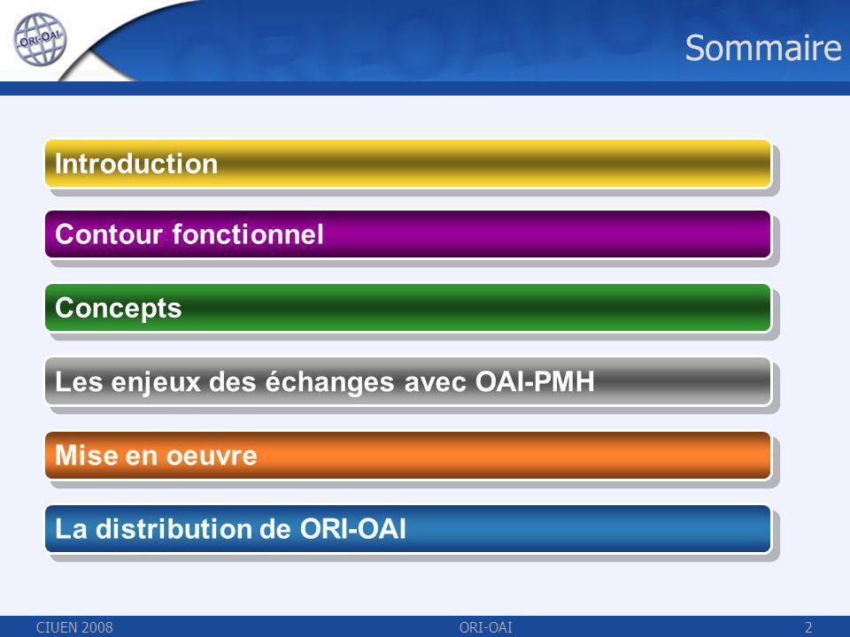 CIUEN 2008ORI-OAI2 Sommaire Contour fonctionnel Concepts Mise en oeuvre Les enjeux des échanges avec OAI-PMH Introduction La distribution de ORI-OAI
