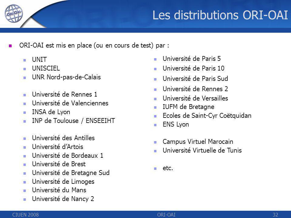 CIUEN 2008ORI-OAI32 Les distributions ORI-OAI ORI-OAI est mis en place (ou en cours de test) par : UNIT UNISCIEL UNR Nord-pas-de-Calais Université de Rennes 1 Université de Valenciennes INSA de Lyon INP de Toulouse / ENSEEIHT Université des Antilles Université dArtois Université de Bordeaux 1 Université de Brest Université de Bretagne Sud Université de Limoges Université du Mans Université de Nancy 2 Université de Paris 5 Université de Paris 10 Université de Paris Sud Université de Rennes 2 Université de Versailles IUFM de Bretagne Ecoles de Saint-Cyr Coëtquidan ENS Lyon Campus Virtuel Marocain Université Virtuelle de Tunis etc.