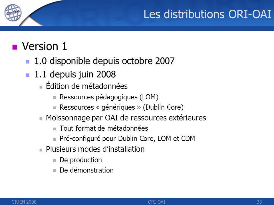 CIUEN 2008ORI-OAI33 Les distributions ORI-OAI Version 1 1.0 disponible depuis octobre 2007 1.1 depuis juin 2008 Édition de métadonnées Ressources pédagogiques (LOM) Ressources « génériques » (Dublin Core) Moissonnage par OAI de ressources extérieures Tout format de métadonnées Pré-configuré pour Dublin Core, LOM et CDM Plusieurs modes dinstallation De production De démonstration