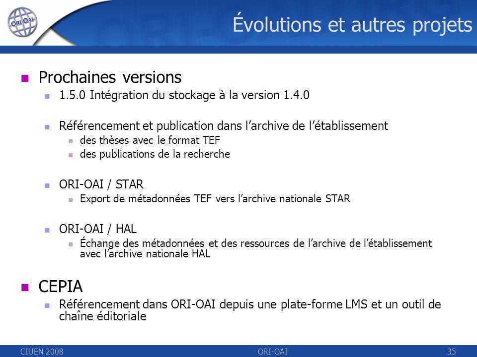 CIUEN 2008ORI-OAI35 Évolutions et autres projets Prochaines versions 1.5.0 Intégration du stockage à la version 1.4.0 Référencement et publication dans larchive de létablissement des thèses avec le format TEF des publications de la recherche ORI-OAI / STAR Export de métadonnées TEF vers larchive nationale STAR ORI-OAI / HAL Échange des métadonnées et des ressources de larchive de létablissement avec larchive nationale HAL CEPIA Référencement dans ORI-OAI depuis une plate-forme LMS et un outil de chaîne éditoriale