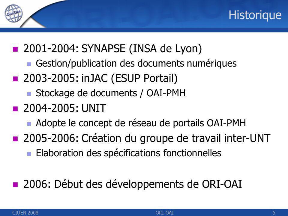 CIUEN 2008ORI-OAI5 Historique 2001-2004: SYNAPSE (INSA de Lyon) Gestion/publication des documents numériques 2003-2005: inJAC (ESUP Portail) Stockage de documents / OAI-PMH 2004-2005: UNIT Adopte le concept de réseau de portails OAI-PMH 2005-2006: Création du groupe de travail inter-UNT Elaboration des spécifications fonctionnelles 2006: Début des développements de ORI-OAI
