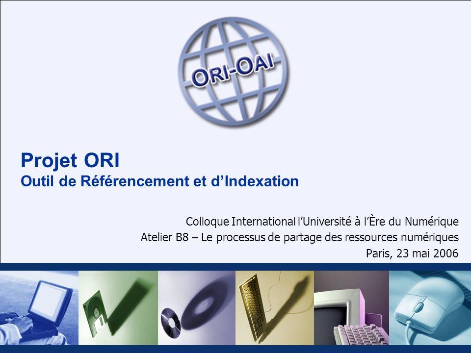 Projet ORI Outil de Référencement et dIndexation Colloque International lUniversité à lÈre du Numérique Atelier B8 – Le processus de partage des ressources numériques Paris, 23 mai 2006