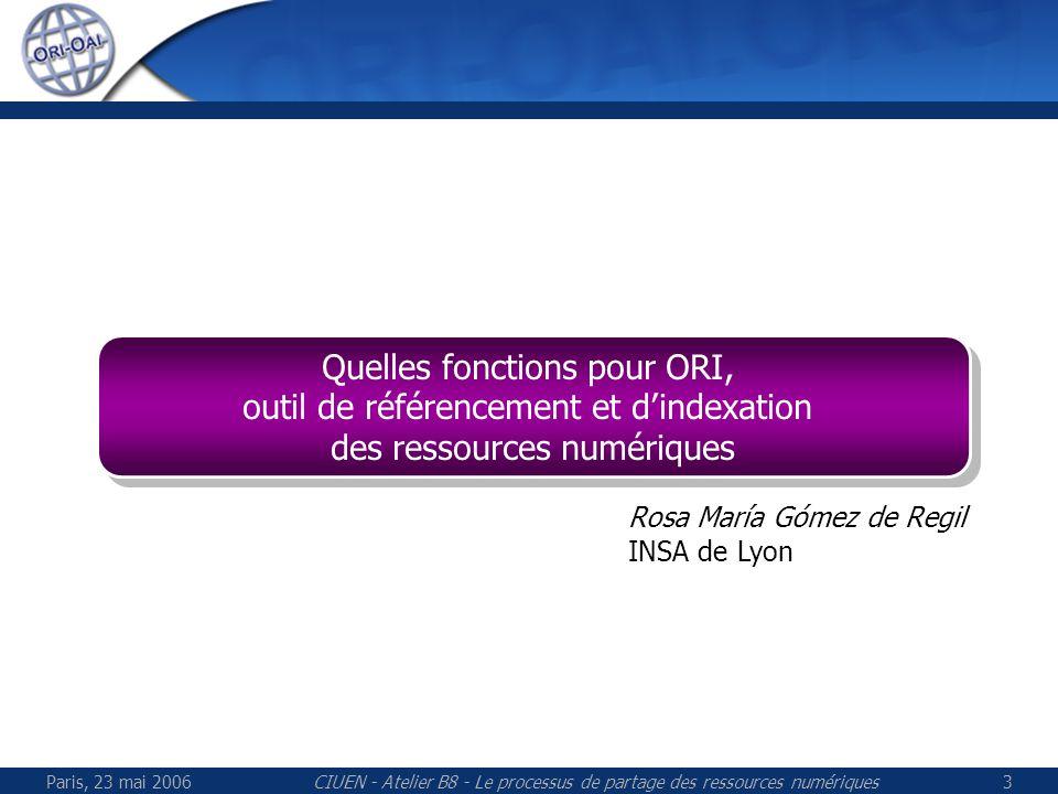 Paris, 23 mai 2006CIUEN - Atelier B8 - Le processus de partage des ressources numériques3 Quelles fonctions pour ORI, outil de référencement et dindexation des ressources numériques Quelles fonctions pour ORI, outil de référencement et dindexation des ressources numériques Rosa María Gómez de Regil INSA de Lyon