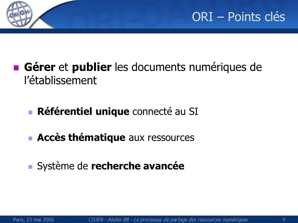Paris, 23 mai 2006CIUEN - Atelier B8 - Le processus de partage des ressources numériques9 ORI – Points clés Gérer et publier les documents numériques de létablissement Référentiel unique connecté au SI Accès thématique aux ressources Système de recherche avancée