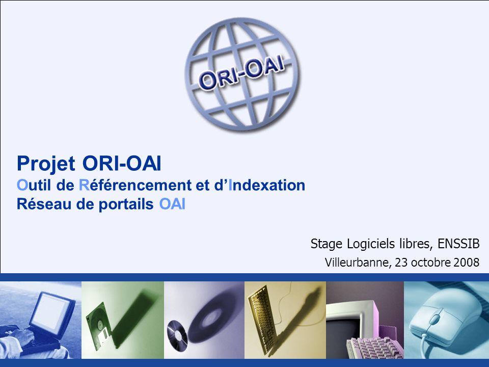 Projet ORI-OAI Outil de Référencement et dIndexation Réseau de portails OAI Stage Logiciels libres, ENSSIB Villeurbanne, 23 octobre 2008