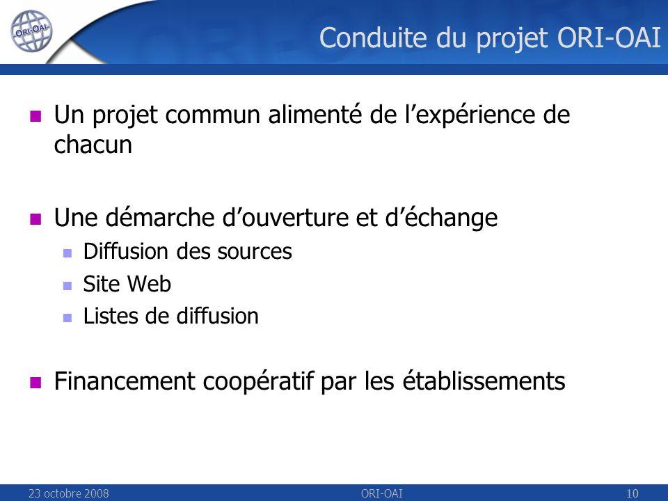 23 octobre 2008ORI-OAI10 Conduite du projet ORI-OAI Un projet commun alimenté de lexpérience de chacun Une démarche douverture et déchange Diffusion des sources Site Web Listes de diffusion Financement coopératif par les établissements