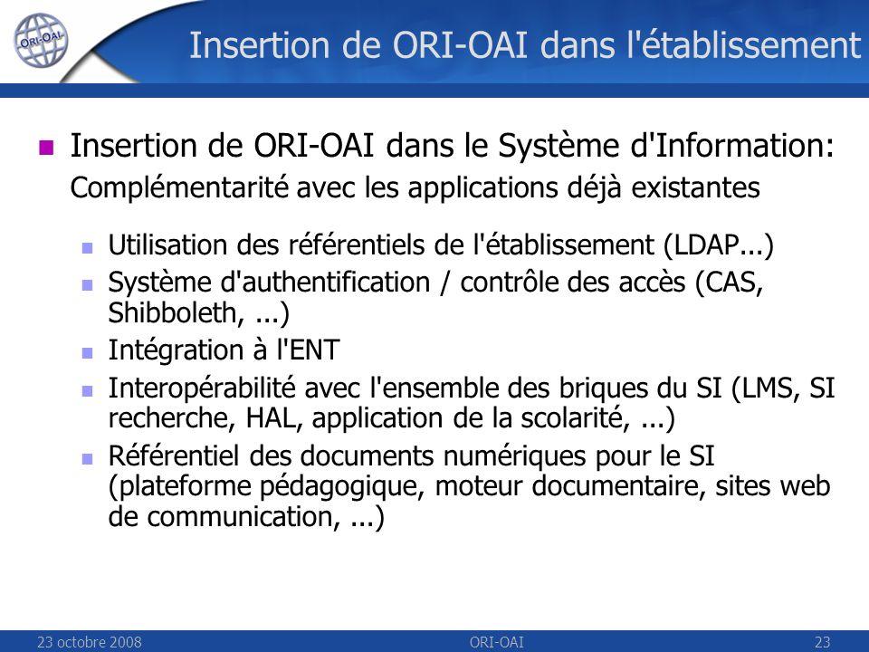 23 octobre 2008ORI-OAI23 Insertion de ORI-OAI dans l établissement Insertion de ORI-OAI dans le Système d Information: Complémentarité avec les applications déjà existantes Utilisation des référentiels de l établissement (LDAP...) Système d authentification / contrôle des accès (CAS, Shibboleth,...) Intégration à l ENT Interopérabilité avec l ensemble des briques du SI (LMS, SI recherche, HAL, application de la scolarité,...) Référentiel des documents numériques pour le SI (plateforme pédagogique, moteur documentaire, sites web de communication,...)