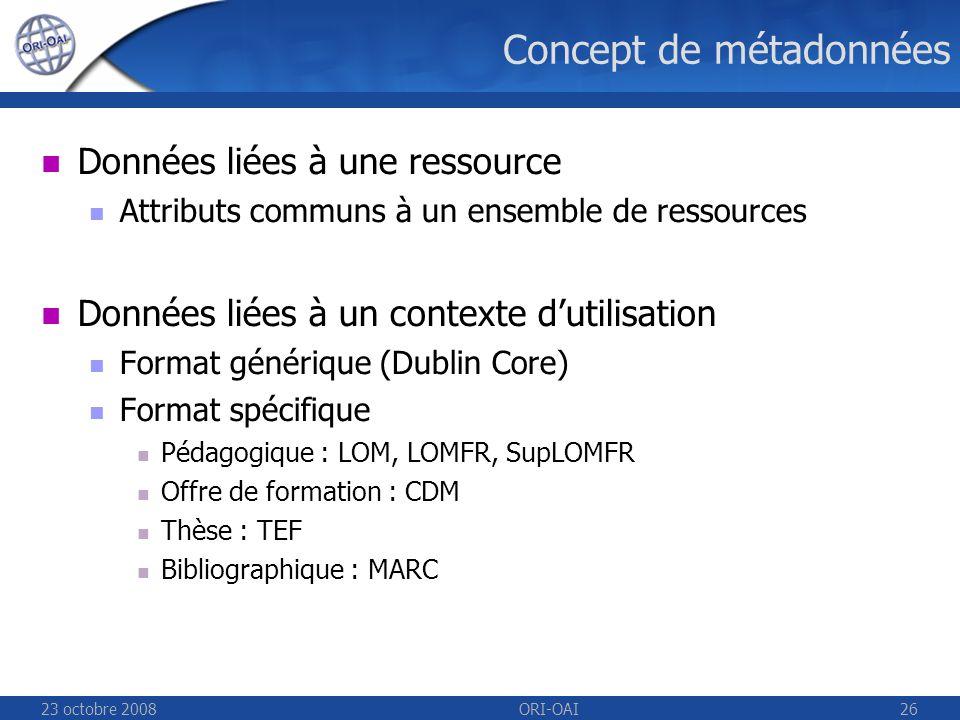 23 octobre 2008ORI-OAI26 Concept de métadonnées Données liées à une ressource Attributs communs à un ensemble de ressources Données liées à un contexte dutilisation Format générique (Dublin Core) Format spécifique Pédagogique : LOM, LOMFR, SupLOMFR Offre de formation : CDM Thèse : TEF Bibliographique : MARC